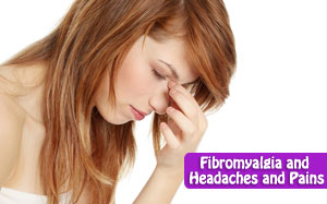 Fibromyalgia and Headaches and Pains