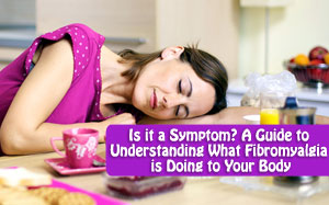 Is it a Symptom? A Guide to Understanding What Fibromyalgia is Doing to Your Body