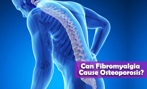 Can Fibromyalgia Cause Osteoporosis?